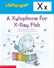 AlphaTales: X: A Xylophone for X-Ray Fish: An Irresistible Animal Storybook That Builds Phonemic Awareness & Teaches All About the Letter X!