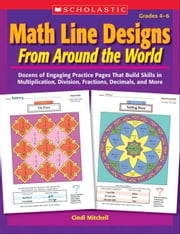Math Line Designs From Around the World Grades 4-6: Dozens of Engaging Practice Pages That Build Skills in Multiplication, Division, Fractions, Decima