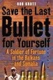 Save The Last Bullet For Yourself A Soldier Of Fortune In The Balkans And Somalia
