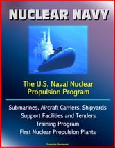 Nuclear Navy: The U.S. Naval Nuclear Propulsion Program - Submarines, Aircraft Carriers, Shipyards, Support Facilities and Tenders, Training Program, History of First Nuclear Propulsion Plants