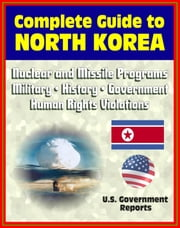 2012 Complete Guide to North Korea (DRPK): Authoritative Coverage of Nuclear and Missile Programs, Kim Jong-il, Kim Jong-un, Confrontations with South Korea, Military, History, Economy, Human Rights
