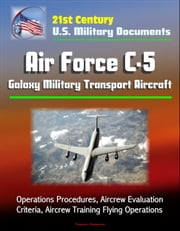 21st Century U.S. Military Documents: Air Force C-5 Galaxy Military Transport Aircraft - Operations Procedures, Aircrew Evaluation Criteria, Aircrew Training Flying Operations
