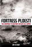 Fortress Ploesti The Campaign to Destroy Hitler's Oil Supply