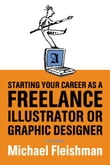 Starting Your Career as a Freelance Illustrator or Graphic Designer: Revised Edition