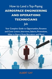 How to Land a Top-Paying Aerospace engineering and operations technicians Job: Your Complete Guide to Opportunities, Resumes and Cover Letters, Interviews, Salaries, Promotions, What to Expect From Recruiters and More