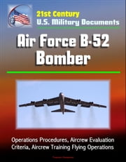 21st Century U.S. Military Documents: Air Force B-52 Bomber - Operations Procedures, Aircrew Evaluation Criteria, Aircrew Training Flying Operations