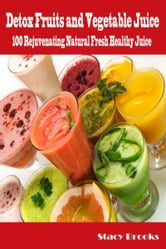 Detox Fruits and Vegetable Juices: 100 Rejuvenating Natural Fresh Healthy Juices