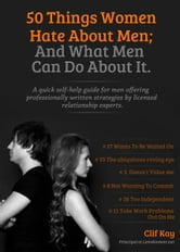 50 Things Women Hate About Men; And What Men Can Do About It