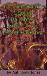 The Billionaire's Spoiled Daughter: Bred by the Tentacle Demon
