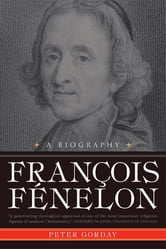 Francois Fenelon A Biography: The Apostle of Pure Love