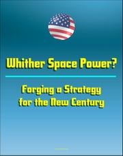 Whither Space Power? Forging a Strategy for the New Century: Future Space Warfare Scenarios and Options for Space Security