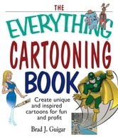The Everything Cartooning Book: Create Unique And Inspired Cartoons For Fun And Profit