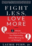 Fight Less Love More: 5-Minute Conversations to Change Your Relationship without Blowing Up or Giving In