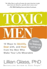 Toxic Men: 10 Ways to Identify, Deal with, and Heal from the Men Who Make Your Life Miserable