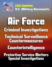 21st Century U.S. Military Documents: Air Force Criminal Investigations, Technical Surveillance Countermeasures, Counterintelligence, Protective Service Matters - Special Investigations