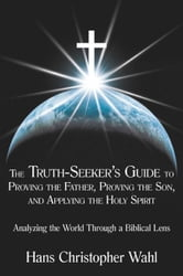The Truth-Seekers Guide to Proving the Father, Proving the Son, and Applying the Holy Spirit
