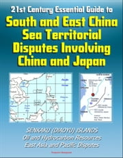21st Century Essential Guide to South and East China Sea Territorial Disputes Involving China and Japan - Senkaku (Diaoyu) Islands, Oil and Hydrocarbon Resources, East Asia and Pacific Disputes