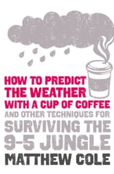 How to predict the weather with a cup of coffee: And other techniques for surviving the 9–5 jungle