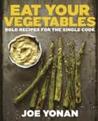 Eat Your Vegetables - Bold Recipes for the Single Cook ebook by Joe Yonan