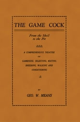 The Game Cock: From the Shell to the Pit - A Comprehensive Treatise on Gameness, Selecting,