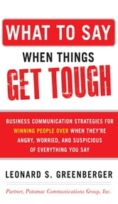 What to Say When Things Get Tough: Business Communication Strategies for Winning People Over When They're Angry, Worried and Suspicious of Everything You Say