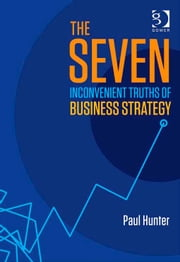 The Seven Inconvenient Truths of Business Strategy
