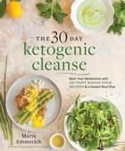 The 30-Day Ketogenic Cleanse - Reset Your Metabolism with 160 Tasty Whole-Food Recipes & Meal Plans ebook by Maria Emmerich