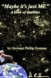 Maybe it's just ME. A book of dualities by Giovanni Phillip Freeman