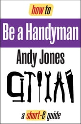 How To Be A Handyman: Starting a Profitable Business (Short-e Guide)