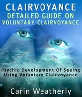 Clairvoyance: Detailed Guide On Voluntary Clairvoyance : Psychic Development Of Seeing Using Voluntary Clairvoyance