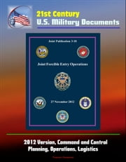 21st Century U.S. Military Documents: Joint Forcible Entry Operations (Joint Publication 3-18) - 2012 Version, Command and Control, Planning, Operations, Logistics