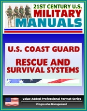 21st Century U.S. Military Manuals: U.S. Coast Guard (USCG) Rescue and Survival Systems Manual - Surviving Without a Raft, Skills, Swimmer Equipment, PFDs, Vests, Clothing, Beacons, Buoys