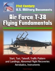 21st Century U.S. Military Documents: Air Force T-38 Flying Fundamentals - Start, Taxi, Takeoff, Traffic Pattern and Landings, Abnormal Flight Recoveries, Aerobatics, Instruments