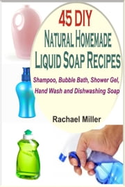 45 DIY Natural Homemade Liquid Soap Recipes: Shampoo, Bubble Bath, Shower Gel, Hand Wash and Dishwashing Soap