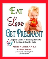 Eat. Love, Get Pregnant: A Couples Guide To Boosting Fertility & Having a Healthy Baby by Niels H. Lauersen, M.D. and Colette Bouchez