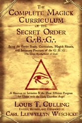 The Complete Magick Curriculum of the Secret Order G.B.G.: Being the Entire Study, Curriculum, Magick Rituals, and Initiatory Practices of the G.B.G (The Great Brotherhood of God)
