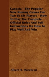 Canasta - The Popular New Rummy Games for Two to Six Players - How to Play the Complete Official Rules and Full Instructions on How to Play Well and W