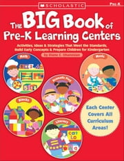 The Big Book of Pre-K Learning Centers: Activities, Ideas & Strategies That Meet the Standards, Build Early Skills & Prepare Children for Kindergarten