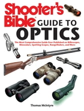 Shooter's Bible Guide to Optics: The Most Comprehensive Guide Ever Published on Riflescopes, Binoculars, Spotting Scopes, Rangefinders, and More