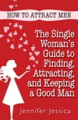 How To Attract Men: The Single Woman's Guide to Finding, Attracting, and Keeping a Good Man