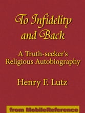 To Infidelity And Back: A Truth-Seeker's Religious Autobiography: How I Found Christ And His Church (Mobi Classics)