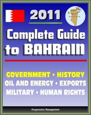 2011 Complete Guide to Bahrain: Bahraini Government, Military, Human and Religious Rights, History, Trade, Exports, Economy - Authoritative Coverage