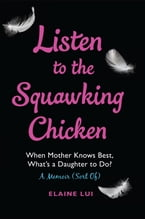 Listen to the Squawking Chicken, When Mother Knows Best, What's a Daughter To Do? A Memoir (Sort Of)