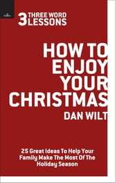 How To Enjoy Your Christmas (3 Word Lessons): 25 Great Ideas To Help Your Family Make The Most Of The Holiday Season
