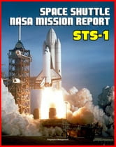 Space Shuttle NASA Mission Report: STS-1, April 1981 - Young and Crippen Pilot Columbia on the First Space Shuttle Mission - Complete Technical Details of All Aspects of the Historic Flight