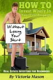 Real Estate Investing for Beginners: 'How to Invest Wisely On Your First Property WITHOUT LOSING YOUR SHIRT!