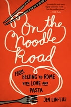 On the Noodle Road, From Beijing to Rome, with Love and Pasta