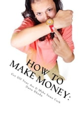 How to Make Money: Get Off Your Ass & Make Some Cash