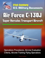 21st Century U.S. Military Documents: Air Force C-130J Super Hercules Transport Aircraft - Operations Procedures, Aircrew Evaluation Criteria, Aircrew Training Flying Operations