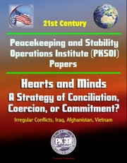 21st Century Peacekeeping and Stability Operations Institute (PKSOI) Papers - Hearts and Minds: A Strategy of Conciliation, Coercion, or Commitment? Irregular Conflicts, Iraq, Afghanistan, Vietnam